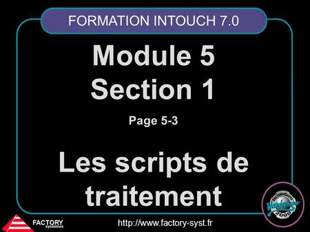 FACTORY systemes  Module 5 Section 1 Page 5-3 Les scripts de traitement FORMATION INTOUCH 7.0.