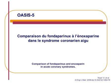 OASIS-5 Comparaison du fondaparinux à l'énoxaparine dans le syndrome coronarien aigu Comparison of fondaparinux and enoxaparin in acute coronary syndromes.