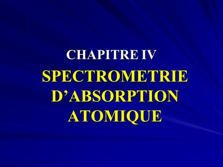 CHAPITRE IV SPECTROMETRIE D'ABSORPTION ATOMIQUE. I - INTRODUCTION II - PRINCIPE III - INSTRUMENTATION DE BASE IV - CORRECTIONS DES ABSORPTIONS PARASITES.