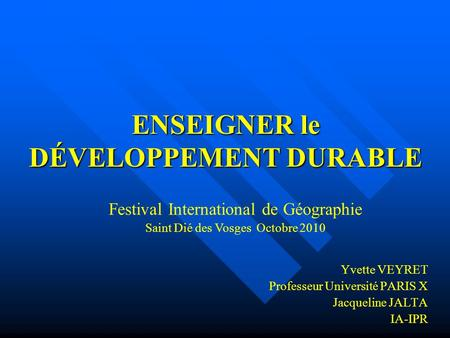 ENSEIGNER le DÉVELOPPEMENT DURABLE Yvette VEYRET Professeur Université PARIS X Jacqueline JALTA IA-IPR Festival International de Géographie Saint Dié des.