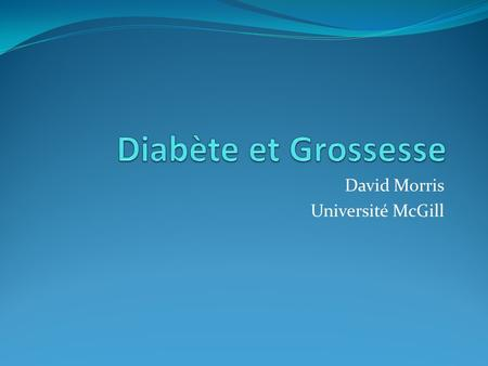 David Morris Université McGill. Source: Lignes directrices de l'association Canadienne du diabète 2008 Diabète et Grossess2.