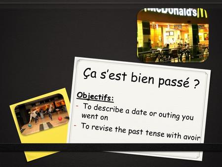 Ça s'est bien passé ? Objectifs: - To describe a date or outing you went on - To revise the past tense with avoir.