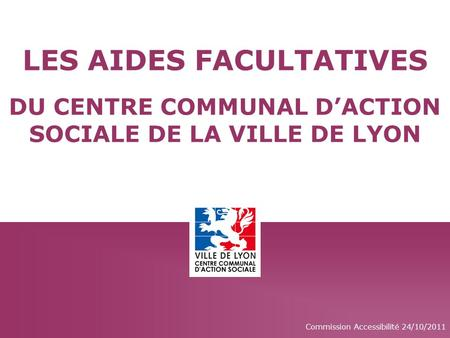 Commission Accessibilité 24/10/2011 LES AIDES FACULTATIVES DU CENTRE COMMUNAL D'ACTION SOCIALE DE LA VILLE DE LYON.