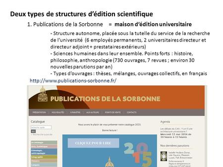 Deux types de structures d'édition scientifique 1. Publications de la Sorbonne = maison d'édition universitaire - Structure autonome, placée sous la tutelle.