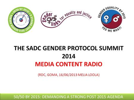 THE SADC GENDER PROTOCOL SUMMIT 2014 MEDIA CONTENT RADIO (RDC, GOMA, 16/06/2013 MELIA LOOLA) 50/50 BY 2015: DEMANDING A STRONG POST 2015 AGENDA.
