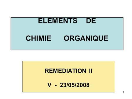 1 ELEMENTS DE CHIMIE ORGANIQUE REMEDIATION II V - 23/05/2008.