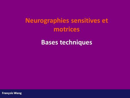 François Wang Neurographies sensitives et motrices Bases techniques.