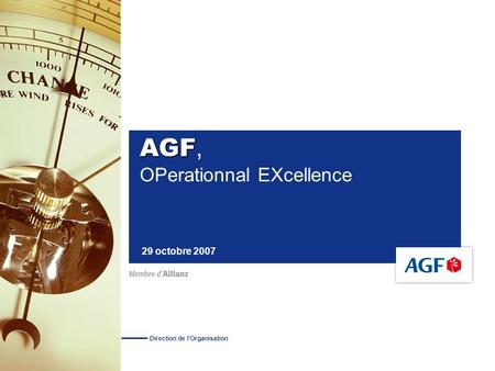 AGF AGF, OPerationnal EXcellence 29 octobre 2007 Direction de l'Organisation.