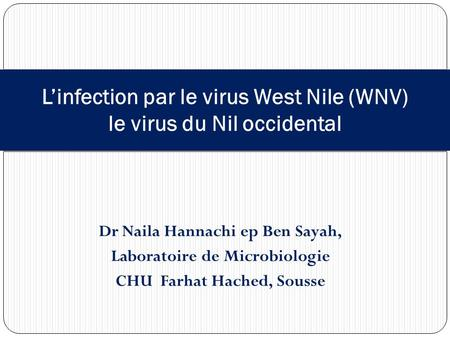 Dr Naila Hannachi ep Ben Sayah, Laboratoire de Microbiologie CHU Farhat Hached, Sousse L'infection par le virus West Nile (WNV) le virus du Nil occidental.