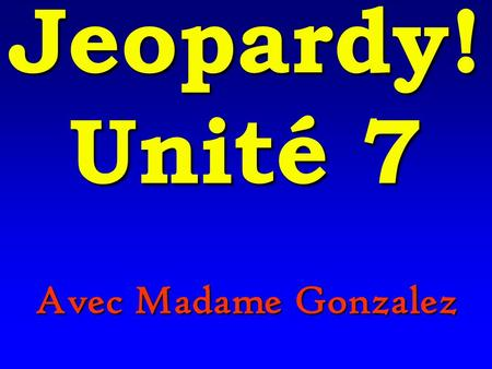 Avec Madame Gonzalez Jeopardy! Unité 7 200 100 500 400 300 Vocabulaire Le passe compose La culture Negatifs Expressions Le passe compose with etre and.