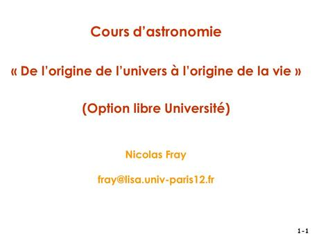 1-1 Cours d'astronomie « De l'origine de l'univers à l'origine de la vie » (Option libre Université) Nicolas Fray