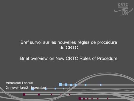 Bref survol sur les nouvelles règles de procédure du CRTC Brief overview on New CRTC Rules of Procedure Véronique Lehoux 21 novembre/21 November 1.