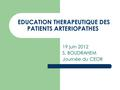 EDUCATION THERAPEUTIQUE DES PATIENTS ARTERIOPATHES 19 juin 2012 S. BOUDRAHEM Journée du CEOR.