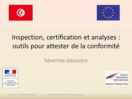 Inspection, certification et analyses : outils pour attester de la conformité Séverine Jaloustre Tunisia, 24 - 25 November 2014Food safety legislation,