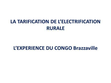 LA TARIFICATION DE L'ELECTRIFICATION RURALE L'EXPERIENCE DU CONGO Brazzaville.