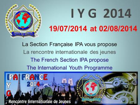 I Y G 2014 La Section Française IPA vous propose La rencontre internationale des jeunes The French Section IPA propose The International Youth Programme.