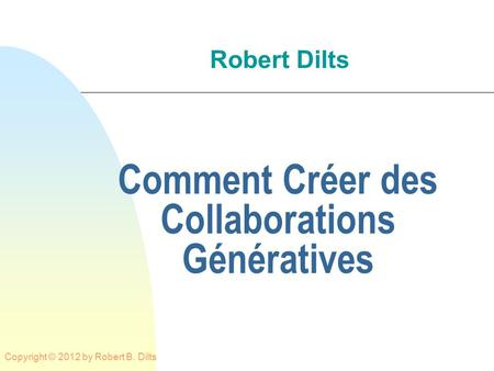 Robert Dilts Comment Créer des Collaborations Génératives Copyright © 2012 by Robert B. Dilts.