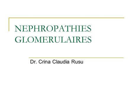 NEPHROPATHIES GLOMERULAIRES Dr. Crina Claudia Rusu.