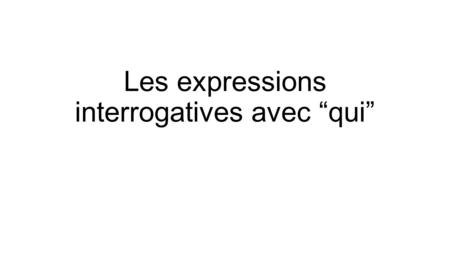 "Les expressions interrogatives avec ""qui"". To ask about People: qui? (whom?)Qui est-ce que tu invites au concert? à qui? (to whom?)À qui est-ce que tu."