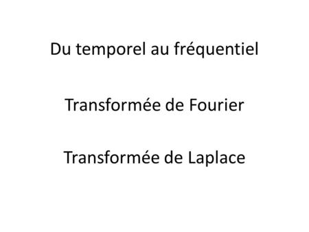 Du temporel au fréquentiel Transformée de Laplace Transformée de Fourier.
