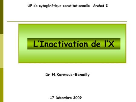 Dr H.Karmous-Benailly UF de cytogénétique constitutionnelle- Archet 2 17 Décembre 2009 L'Inactivation de l'X.