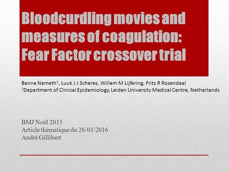 Bloodcurdling movies and measures of coagulation: Fear Factor crossover trial BMJ Noël 2015 Article thématique du 26/01/2016 André Gillibert Banne Nemeth.
