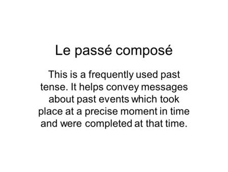 Le passé composé This is a frequently used past tense. It helps convey messages about past events which took place at a precise moment in time and were.