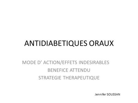 ANTIDIABETIQUES ORAUX MODE D' ACTION/EFFETS INDESIRABLES BENEFICE ATTENDU STRATEGIE THERAPEUTIQUE Jennifer SOUSSAN.