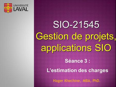 SIO-21545 Gestion de projets, applications SIO Hager Khechine, MBA, PhD. Séance 3 : L'estimation des charges.