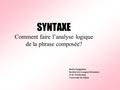 SYNTAXE SYNTAXE Comment faire l'analyse logique de la phrase composée? Beata Śmigielska Institut des Langues Romanes et de Traduction Université de Silésie.
