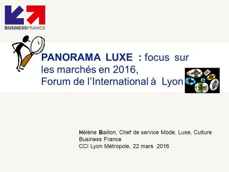 PANORAMA LUXE : focus sur les marchés en 2016, Forum de l'International à Lyon Hélène Baillon, Chef de service Mode, Luxe, Culture Business France CCI.