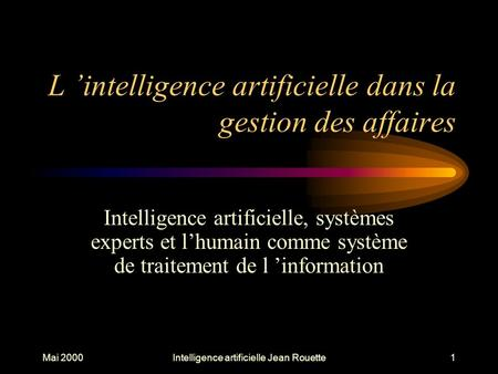 Mai 2000Intelligence artificielle Jean Rouette1 L 'intelligence artificielle dans la gestion des affaires Intelligence artificielle, systèmes experts et.