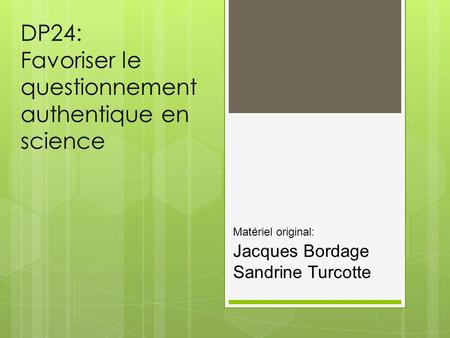 DP24: Favoriser le questionnement authentique en science Matériel original: Jacques Bordage Sandrine Turcotte.