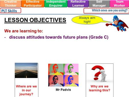 We are learning to: -discuss attitudes towards future plans (Grade C) Always aim high! LESSON OBJECTIVES Effective Participator Self Manager Independent.