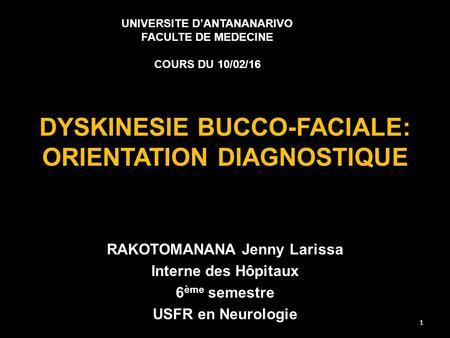 DYSKINESIE BUCCO-FACIALE: ORIENTATION DIAGNOSTIQUE RAKOTOMANANA Jenny Larissa Interne des Hôpitaux 6 ème semestre USFR en Neurologie UNIVERSITE D'ANTANANARIVO.