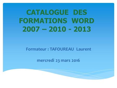 CATALOGUE DES FORMATIONS WORD 2007 – 2010 - 2013 Formateur : TAFOUREAU Laurent mercredi 23 mars 2016.