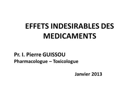 EFFETS INDESIRABLES DES MEDICAMENTS Pr. I. Pierre GUISSOU Pharmacologue – Toxicologue Janvier 2013.