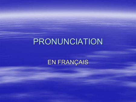 PRONUNCIATION EN FRANÇAIS. BASIC TIPS  It makes sense to try to get the pronunciation as good as you can but you are not expected to sound completely.