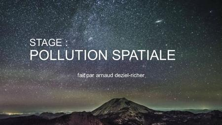 STAGE : POLLUTION SPATIALE fait par arnaud deziel-richer.