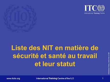 © International Training Centre of the ILO 2007 www.itcilo.orgInternational Training Centre of the ILO 1 Liste des NIT en matière de sécurité et santé.