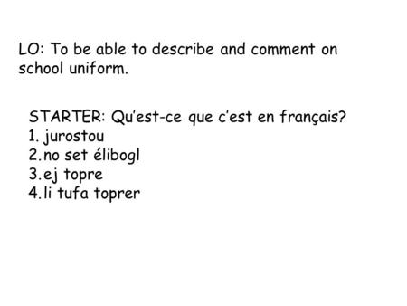 LO: To be able to describe and comment on school uniform. STARTER: Qu'est-ce que c'est en français? 1.jurostou 2.no set élibogl 3.ej topre 4.li tufa toprer.