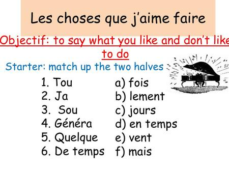 Les choses que j'aime faire Objectif: to say what you like and don't like to do Starter: match up the two halves 1. Tou 2. Ja 3. Sou 4. Généra 5. Quelque.
