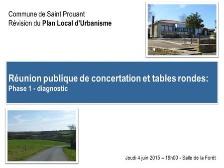 Commune de Saint Prouant Révision du Plan Local d'Urbanisme Réunion publique de concertation et tables rondes: Phase 1 - diagnostic Réunion publique de.