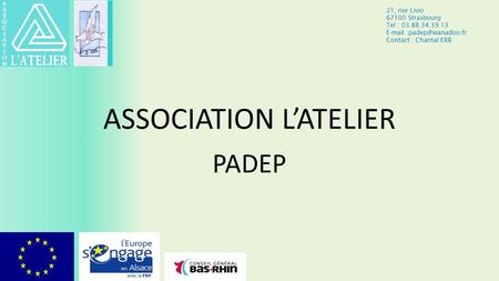ASSOCIATION L'ATELIER PADEP 21, rue Livio 67100 Strasbourg Tel : 03.88.34.39.13  Contact : Chantal ERB.