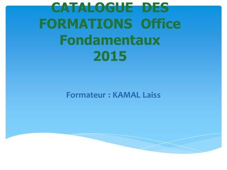 CATALOGUE DES FORMATIONS Office Fondamentaux 2015 Formateur : KAMAL Laiss.