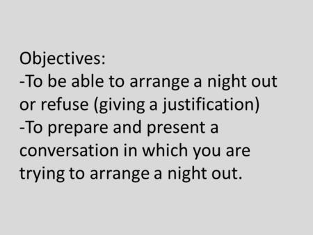 Objectives: -To be able to arrange a night out or refuse (giving a justification) -To prepare and present a conversation in which you are trying to arrange.