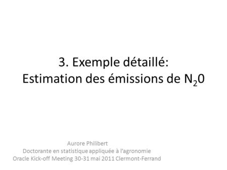 3. Exemple détaillé: Estimation des émissions de N 2 0 Aurore Philibert Doctorante en statistique appliquée à l'agronomie Oracle Kick-off Meeting 30-31.