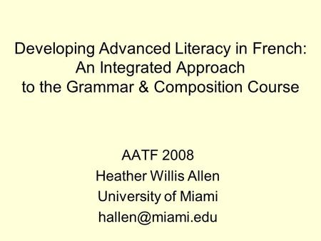 Developing Advanced Literacy in French: An Integrated Approach to the Grammar & Composition Course AATF 2008 Heather Willis Allen University of Miami