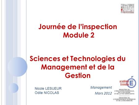 Management Mars 2012 Journée de l'inspection Module 2 Sciences et Technologies du Management et de la Gestion Nicole LESUEUR Odile NICOLAS.