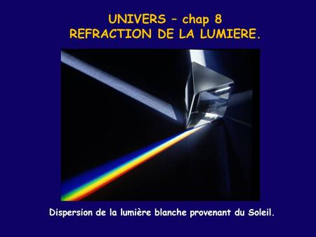 UNIVERS – chap 8 REFRACTION DE LA LUMIERE. Dispersion de la lumière blanche provenant du Soleil.